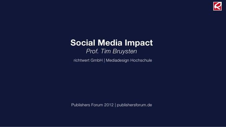 Social Media Impact       Prof. Tim Bruysten richtwert GmbH |Mediadesign HochschulePublishers Forum 2012 | publishersforu...