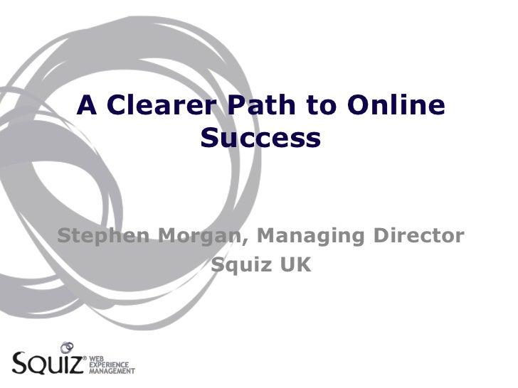 A Clearer Path to Online         SuccessStephen Morgan, Managing Director            Squiz UK
