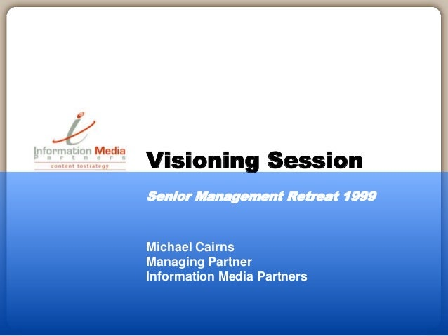 Michael Cairns Managing Partner Information Media Partners Visioning Session Senior Management Retreat 1999