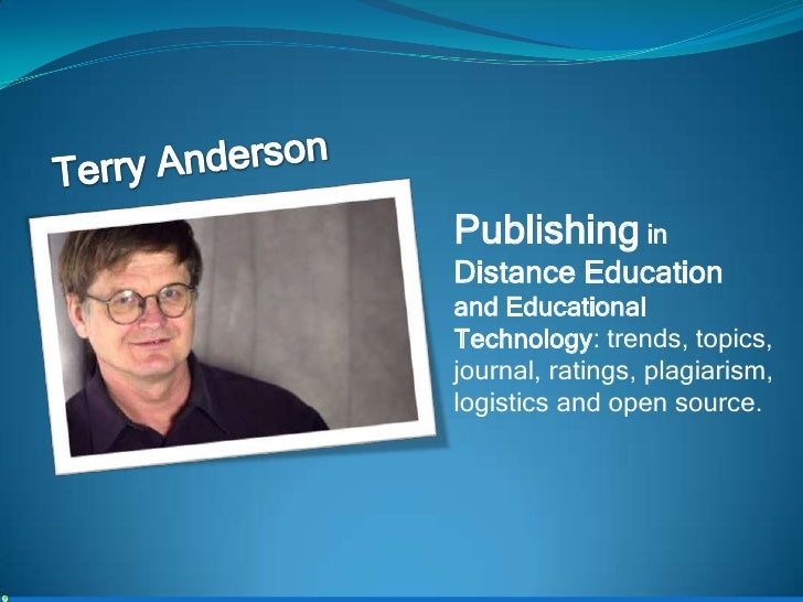 Terry Anderson<br />Publishing in Distance Education and Educational Technology: trends, topics, journal, ratings, plagiar...