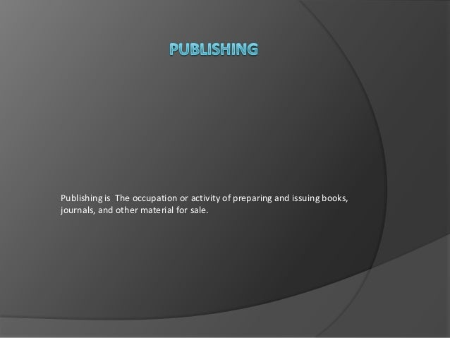 Publishing is The occupation or activity of preparing and issuing books, journals, and other material for sale.
