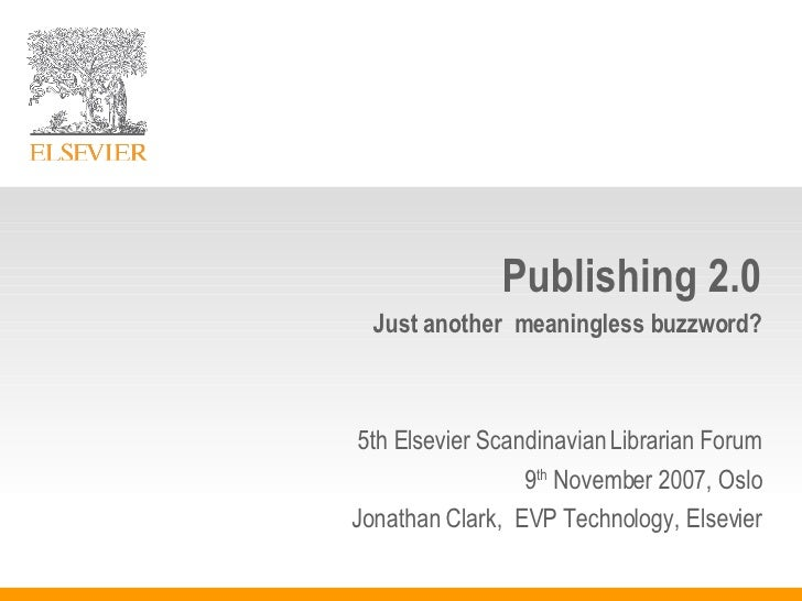 Publishing 2.0 Just another  meaningless buzzword? 5th Elsevier Scandinavian Librarian Forum 9 th  November 2007, Oslo Jon...