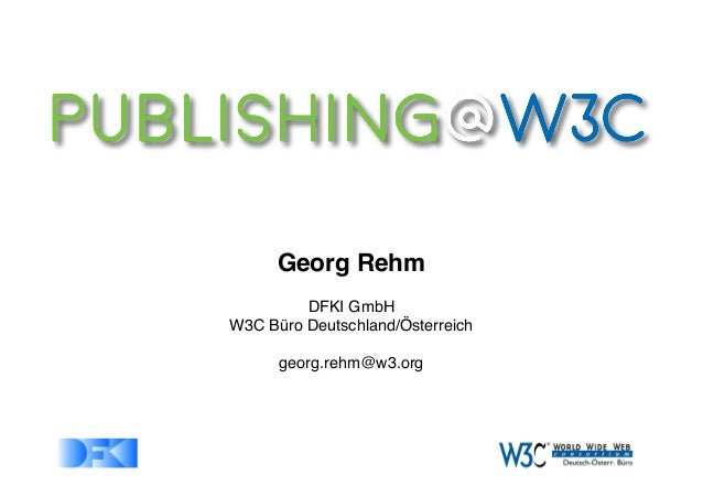 Georg Rehm DFKI GmbH W3C Büro Deutschland/Österreich georg.rehm@w3.org