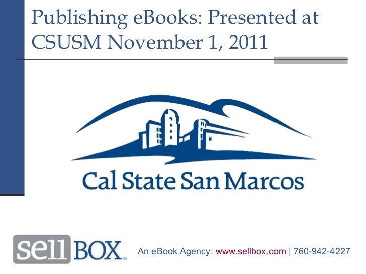 Publishing eBooks: Presented at CSUSM November 1, 2011 An eBook Agency:  www.sellbox.com  | 760-942-4227