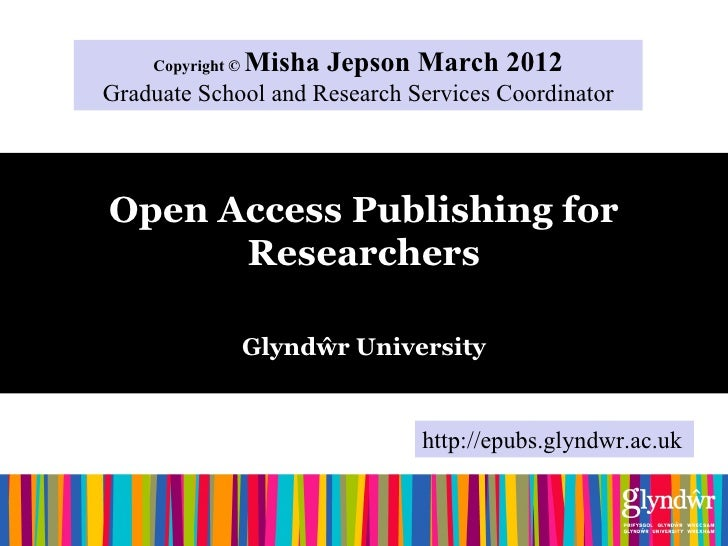 Copyright ©   Misha Jepson March 2012Graduate School and Research Services CoordinatorOpen Access Publishing for      Rese...