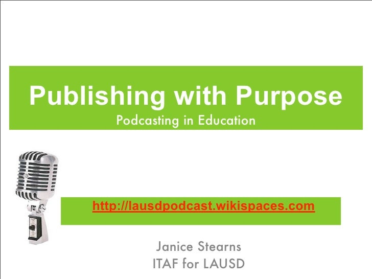 Publishing with Purpose        Podcasting in Education         http://lausdpodcast.wikispaces.com                 Janice S...