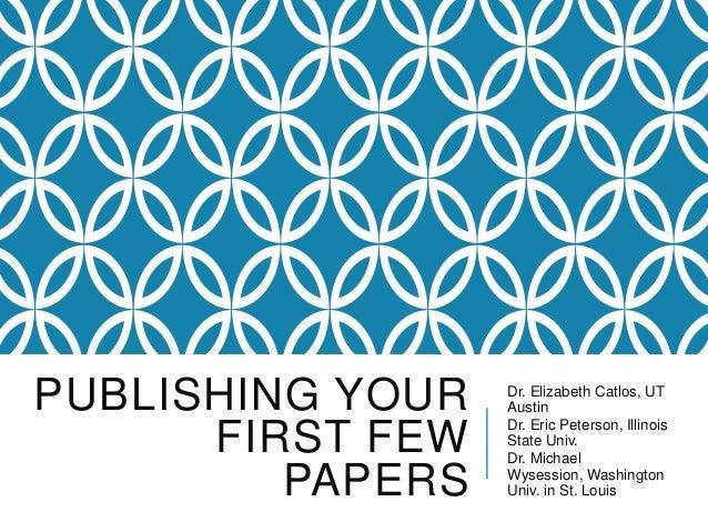 PUBLISHING YOUR FIRST FEW PAPERS Dr. Elizabeth Catlos, UT Austin Dr. Eric Peterson, Illinois State Univ. Dr. Michael Wyses...