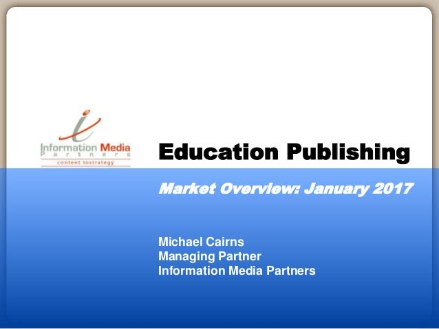Michael Cairns Managing Partner Information Media Partners Education Publishing Market Overview: January 2017