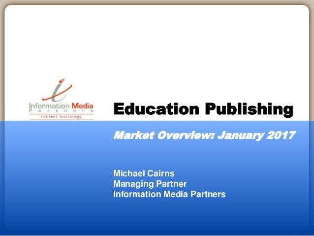 Michael Cairns Managing Partner Information Media Partners Education Publishing Market Overview: January 2017