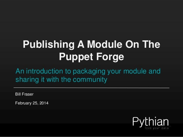 Publishing A Module On The Puppet Forge An introduction to packaging your module and sharing it with the community Bill Fr...