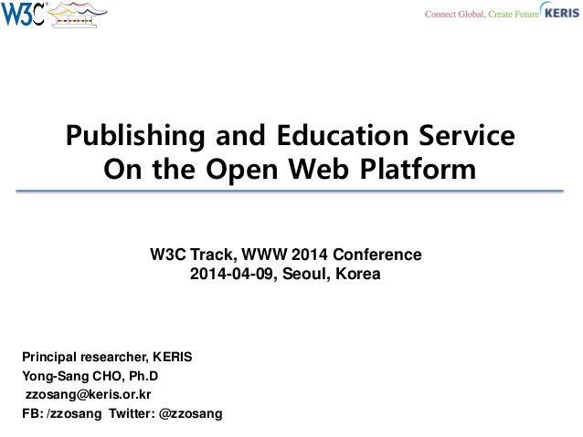 Publishing and Education Service On the Open Web Platform Principal researcher, KERIS Yong-Sang CHO, Ph.D zzosang@keris.or...