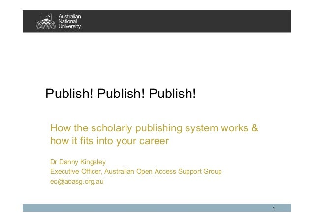1 Publish! Publish! Publish! How the scholarly publishing system works & how it fits into your career Dr Danny Kingsley Ex...