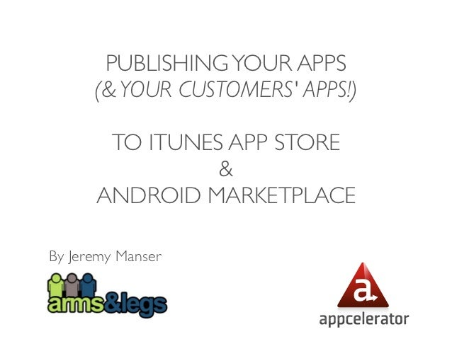 PUBLISHING YOUR APPS      (& YOUR CUSTOMERS APPS!)       TO ITUNES APP STORE                &      ANDROID MARKETPLACEBy J...
