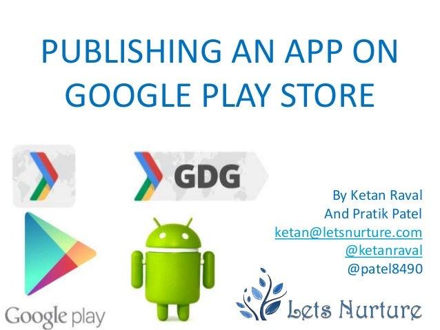 PUBLISHING AN APP ON GOOGLE PLAY STORE                     By Ketan Raval                   And Pratik Patel             k...