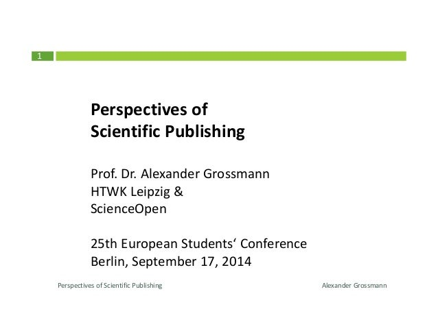 1  Perspectives of  Scientific Publishing  Prof. Dr. Alexander Grossmann  HTWK Leipzig &  ScienceOpen  25th European Stude...