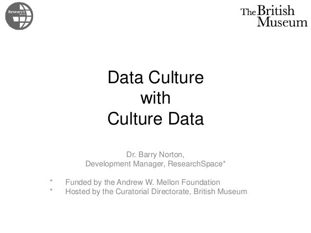 Data Culture with Culture Data Dr. Barry Norton, Development Manager, ResearchSpace* * Funded by the Andrew W. Mellon Foun...
