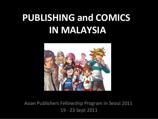 PUBLISHING and COMICS IN MALAYSIA  Asian Publishers Fellowship Program in Seoul 2011 19 - 23 Sept 2011