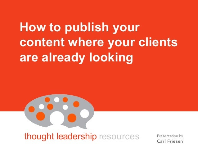 BY CARL FRIESEN thought leadership resources How to publish your content where your clients are already looking Presentati...