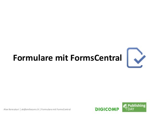 Alex Kereszturi | ak@smilecom.ch | Formulare mit FormsCentral Formulare mit FormsCentral