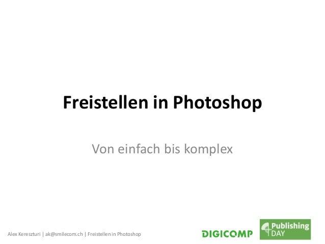 Alex Kereszturi | ak@smilecom.ch | Freistellen in Photoshop Freistellen in Photoshop Von einfach bis komplex