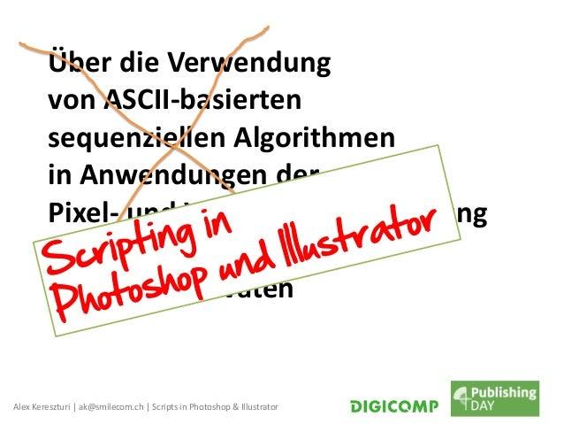 Alex Kereszturi | ak@smilecom.ch | Scripts in Photoshop & Illustrator Über die Verwendung von ASCII-basierten sequenzielle...