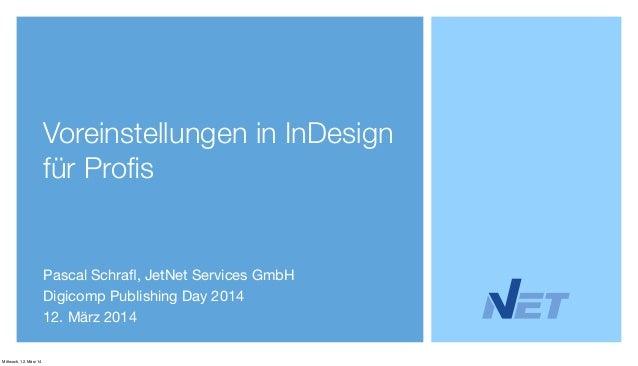 Voreinstellungen in InDesign für Profis Pascal Schrafl, JetNet Services GmbH Digicomp Publishing Day 2014 12. März 2014 Mitt...