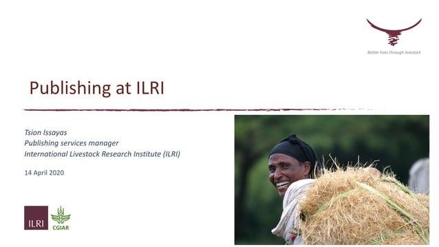 Publishing at ILRI Tsion Issayas Publishing services manager International Livestock Research Institute (ILRI) 14 April 20...