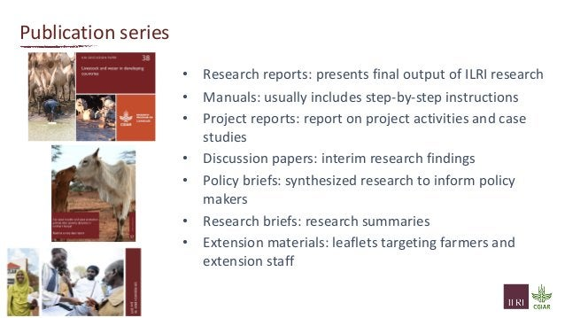 Publication series • Research reports: presents final output of ILRI research • Manuals: usually includes step-by-step ins...