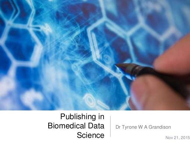 Publishing in Biomedical Data Science Dr Tyrone W A Grandison Nov 21, 2015