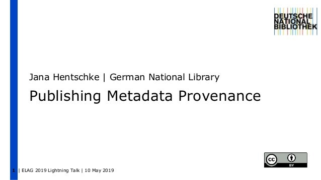 | ELAG 2019 Lightning Talk | 10 May 20191 Publishing Metadata Provenance Jana Hentschke | German National Library