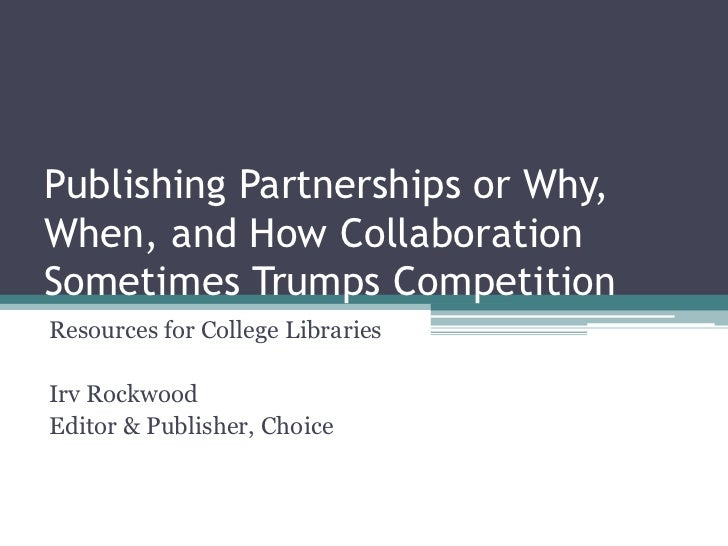 Publishing Partnerships or Why,When, and How CollaborationSometimes Trumps CompetitionResources for College LibrariesIrv R...
