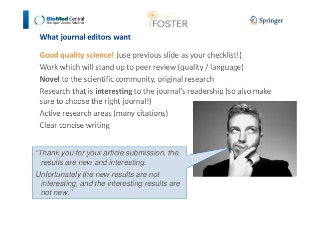 What journal editors want  Good quality science! (use previous slide as your checklist!)  Work which will stand up to peer...