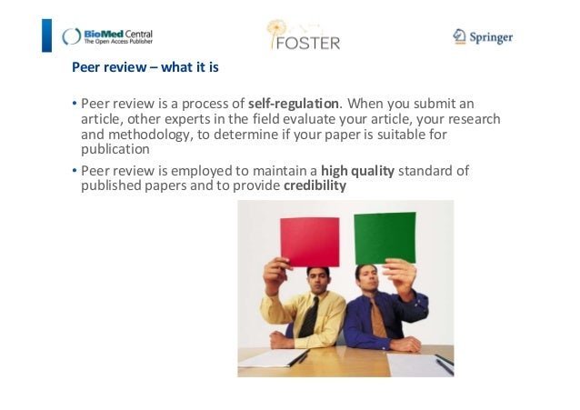 Peer review – what it is  • Peer review is a process of self-regulation. When you submit an  article, other experts in the...