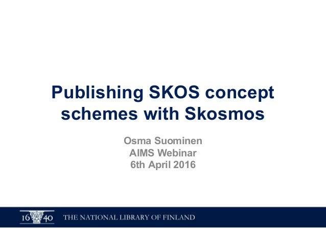 Publishing SKOS concept schemes with Skosmos Osma Suominen AIMS Webinar 6th April 2016