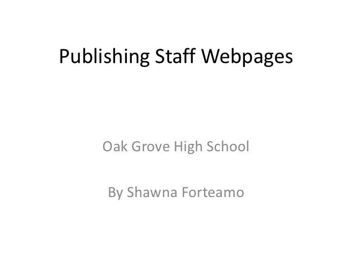 Publishing Staff Webpages    Oak Grove High School     By Shawna Forteamo
