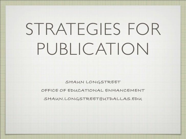 STRATEGIES FOR  PUBLICATION         SHAUN LONGSTREET  OFFICE OF EDUCATIONAL ENHANCEMENT  SHAUN.LONGSTREET@UTDALLAS.EDU