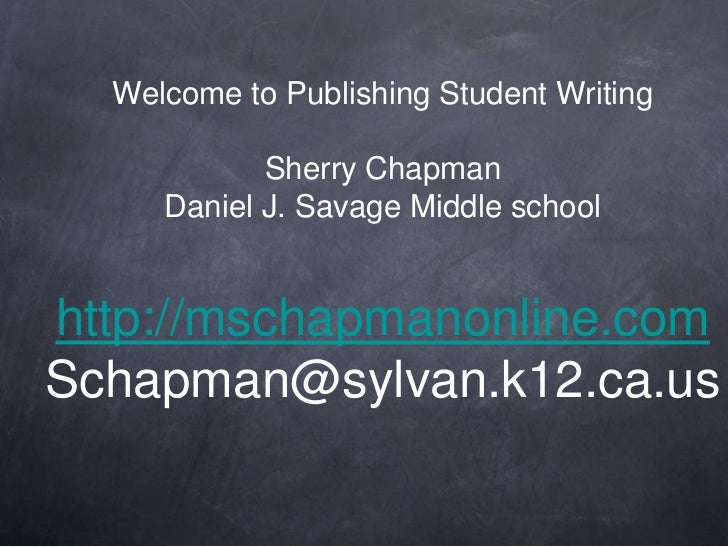 Welcome to Publishing Student WritingSherry ChapmanDaniel J. Savage Middle schoolhttp://mschapmanonline.comSchapman@sylvan...
