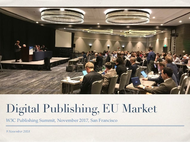 9 November 2018 Digital Publishing, EU Market W3C Publishing Summit, November 2017, San Francisco