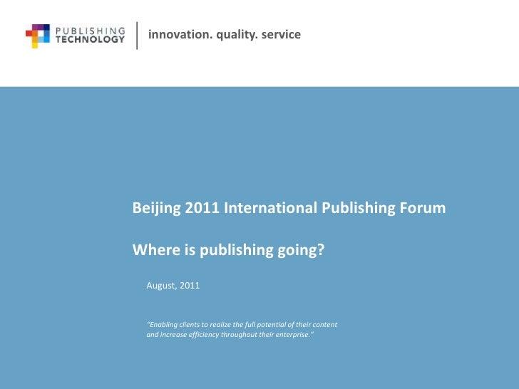 Beijing 2011 International Publishing ForumWhere is publishing going?<br />August, 2011<br />