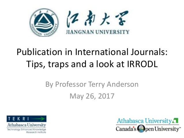 Publication in International Journals: Tips, traps and a look at IRRODL By Professor Terry Anderson May 26, 2017