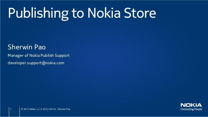 Publishing to Nokia StoreSherwin PaoManager of Nokia Publish Supportdeveloper.support@nokia.com 1    © 2012 Nokia v.1.0 20...