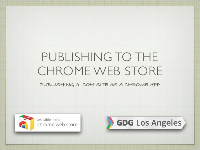 PUBLISHING TO THE CHROME WEB STORE PUBLISHING A .COM SITE AS A CHROME APP