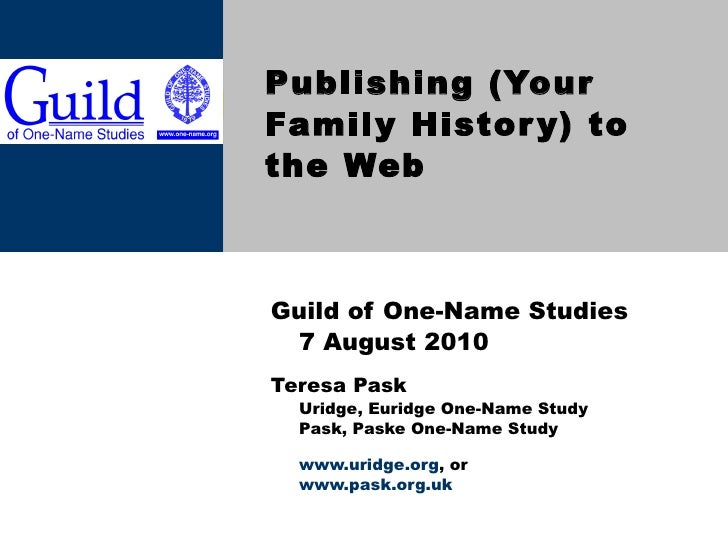 Publishing (Your Family History) to the Web Guild of One-Name Studies 7 August 2010 Teresa Pask Uridge, Euridge One-Name S...