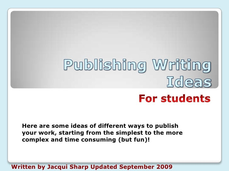 Publishing Writing Ideas <br />For students<br />Here are some ideas of different ways to publish your work, starting from...