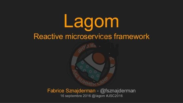 Lagom Reactive microservices framework Fabrice Sznajderman - @fsznajderman 16 septembre 2016 @lagom #JSC2016
