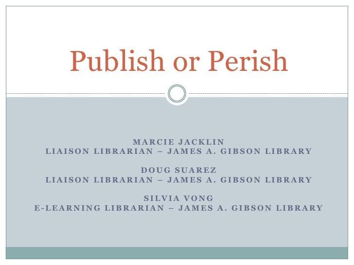 Publish or Perish<br />Marcie Jacklin<br />Liaison Librarian – James A. Gibson Library<br />Doug Suarez<br />Liaison Libra...