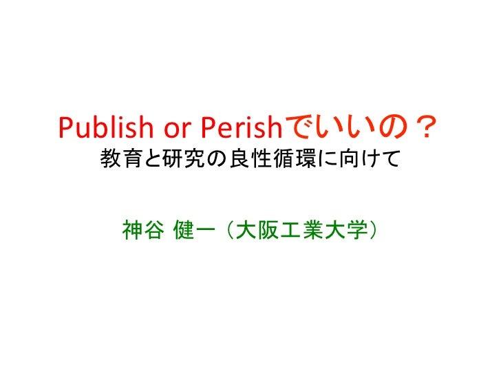 Publish or Perishでいいの?    教育と研究の良性循環に向けて     神谷 健一 (大阪工業大学)