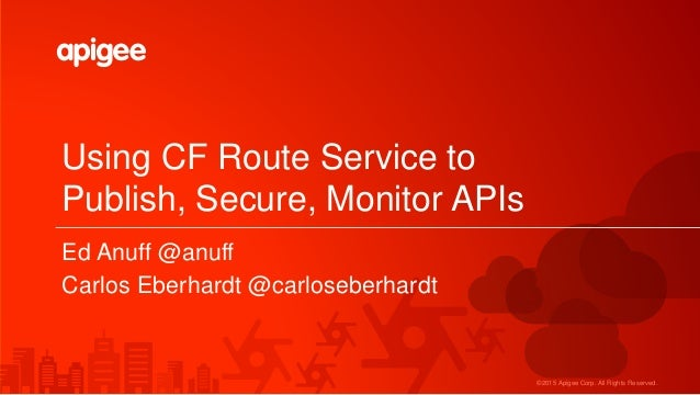©2015 Apigee Corp. All Rights Reserved. Using CF Route Service to Publish, Secure, Monitor APIs Ed Anuff @anuff Carlos Ebe...