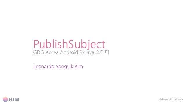 PublishSubject GDG Korea Android RxJava 스터디 dalinuam@gmail.com Leonardo YongUk Kim