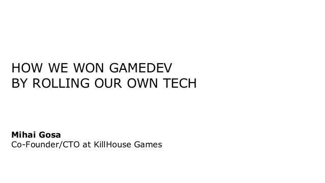 HOW WE WON GAMEDEV BY ROLLING OUR OWN TECH Mihai Gosa Co-Founder/CTO at KillHouse Games